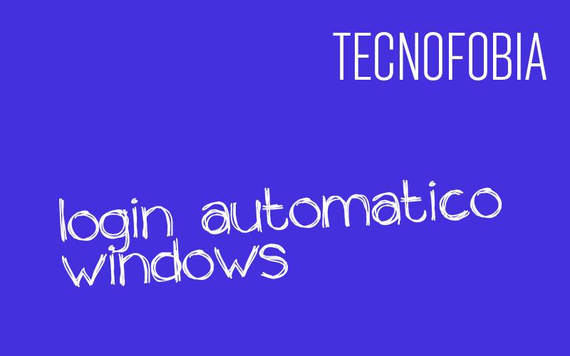 LOGIN AUTOMATICO WINDOWS: come fare.